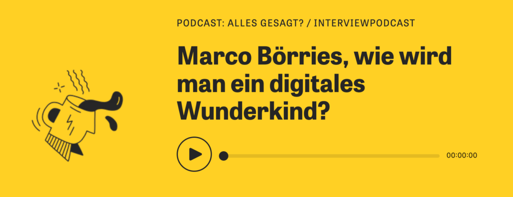 PODCAST: ALLES GESAGT? / INTERVIEWPODCAST : Marco Börries, wie wird man ein digitales Wunderkind?