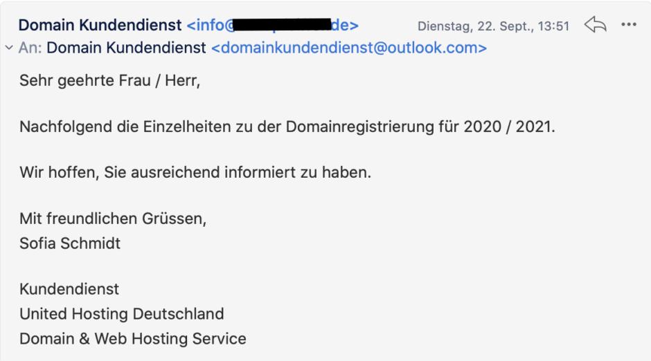 Sehr geehrte Frau / Herr,  Nachfolgend die Einzelheiten zu der Domainregistrierung für 2020 / 2021.  Wir hoffen, Sie ausreichend informiert zu haben.  Mit freundlichen Grüssen, Sofia Schmidt  Kundendienst United Hosting Deutschland Domain & Web Hosting Service
